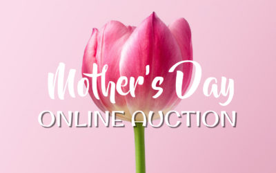 MOTHER'S DAY – ONLINE AUCTION MAY 2ND-MAY 6TH