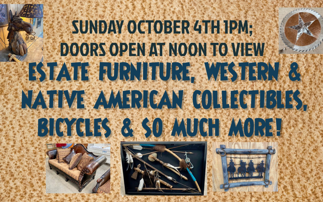 LIVE AUCTION – ESTATE FURNITURE, WESTERN & NATIVE AMERICAN COLLECTIBLES & MORE! SUNDAY OCTOBER 4TH 1PM; VIEW AT NOON