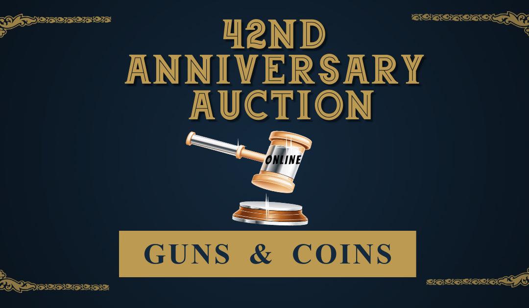 42ND ANNIVERSARY AUCTION – GUNS & COINS   ONLINE FRIDAY NOVEMBER 5TH – FRIDAY NOVEMBER 12TH